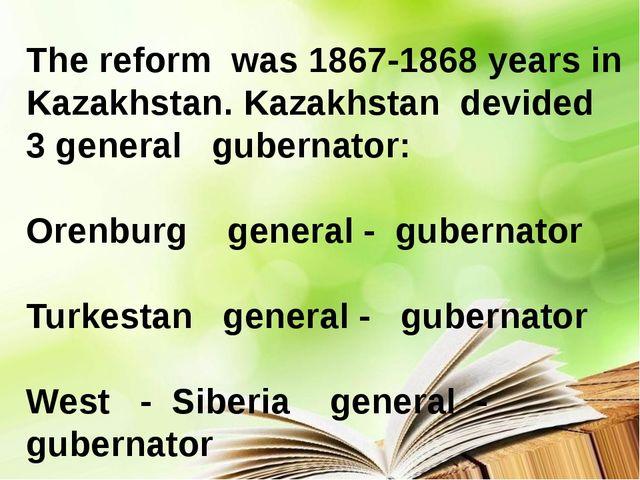 The reform was 1867-1868 years in Kazakhstan. Kazakhstan devided 3 general g...