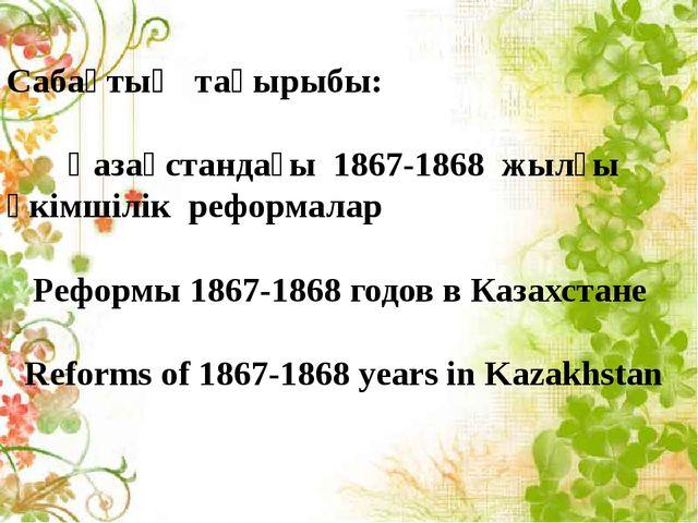 Сабақтың тақырыбы: Қазақстандағы 1867-1868 жылғы әкімшілік реформалар Реформ...
