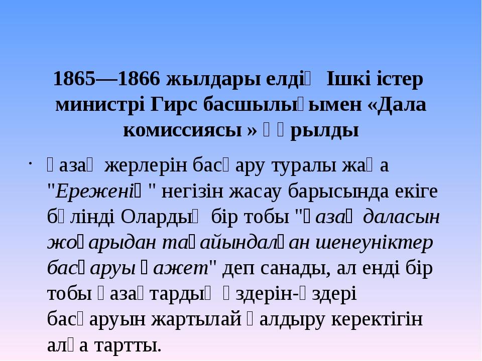 1865—1866жылдары елдің Ішкі істер министрі Гирс басшылығымен «Дала комиссия...