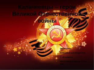 Калачеевцы – герои Великой Отечественной войны Выполнил: Классный руководител