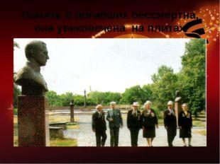 Память о погибших бессмертна, она увековечена на плитах Мемориала памяти.