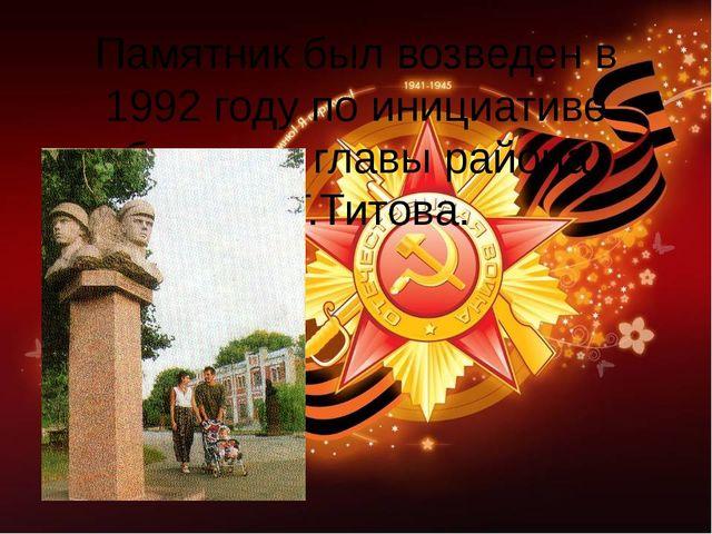 Памятник был возведен в 1992 году по инициативе бывшего главы района Ю.Т.Тито...