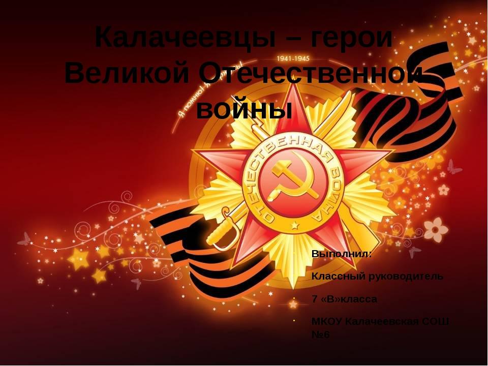 Калачеевцы – герои Великой Отечественной войны Выполнил: Классный руководител...