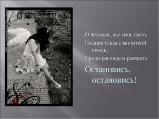 О человек, чье имя свято, Подняв глаза с молитвой ввысь, Среди распада и раз