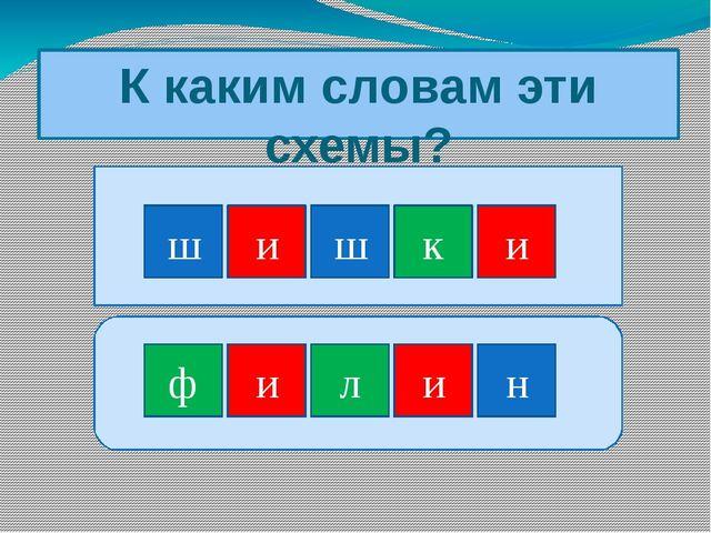 К каким словам эти схемы? ш и ш к и н ф л и и