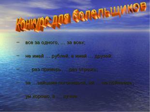 все за одного, … за всех; не имей … рублей, а имей … друзей; … раз примерь, …