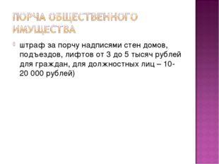 штраф за порчу надписями стен домов, подъездов, лифтов от 3 до 5 тысяч рублей