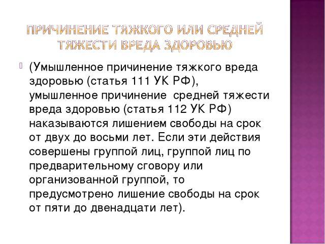 (Умышленное причинение тяжкого вреда здоровью (статья 111 УК РФ), умышленное...