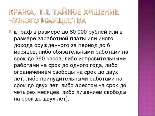 штраф в размере до 80000 рублей или в размере заработной платы или иного дох...