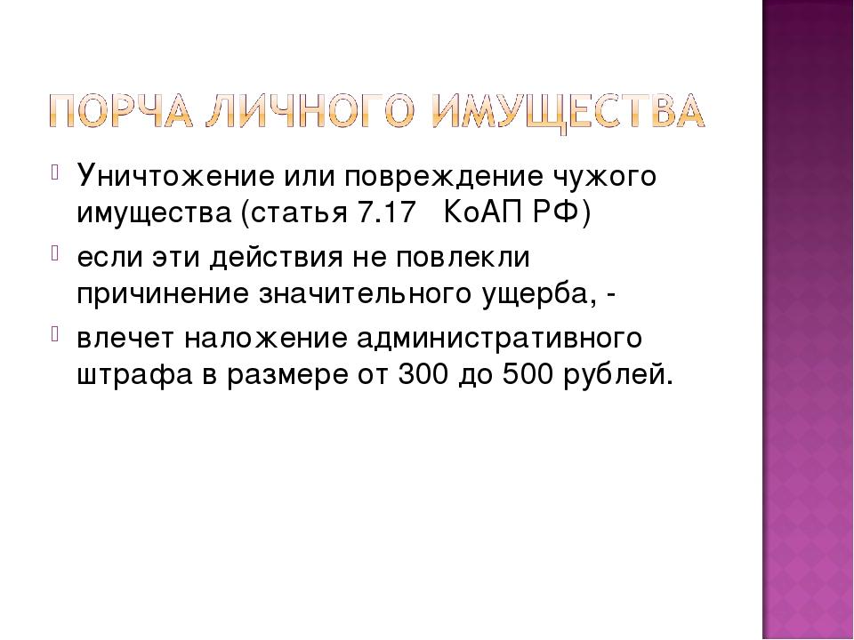 Уничтожение или повреждение чужого имущества (статья 7.17 КоАП РФ) если эти...