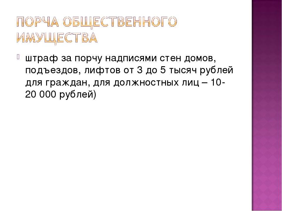штраф за порчу надписями стен домов, подъездов, лифтов от 3 до 5 тысяч рублей...