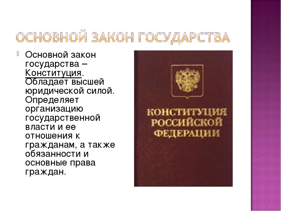 Основной закон государства – Конституция. Обладает высшей юридической силой....
