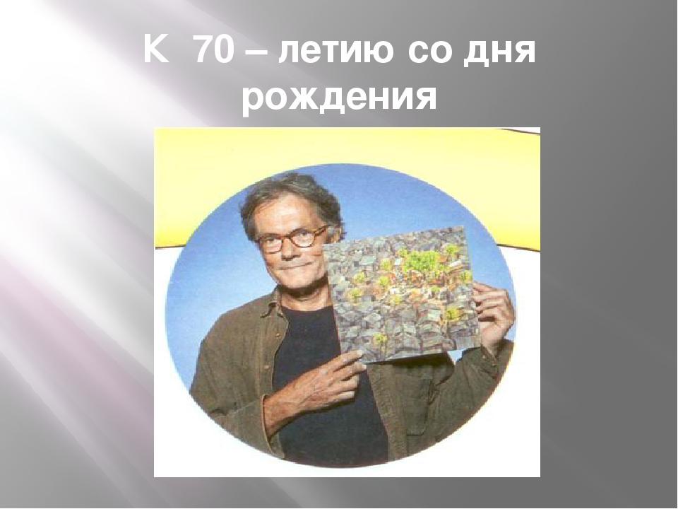 К 70 – летию со дня рождения