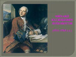 МИХАИЛ ВАСИЛЬЕВИЧ ЛОМОНОСОВ (1711–1765 г.г.)