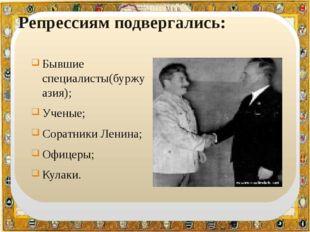 Репрессиям подвергались: Бывшие специалисты(буржуазия); Ученые; Соратники