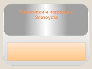 Памятники и награды г. Златоуста