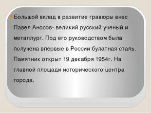Большой вклад в развитие гравюры внес Павел Аносов- великий русский ученый и
