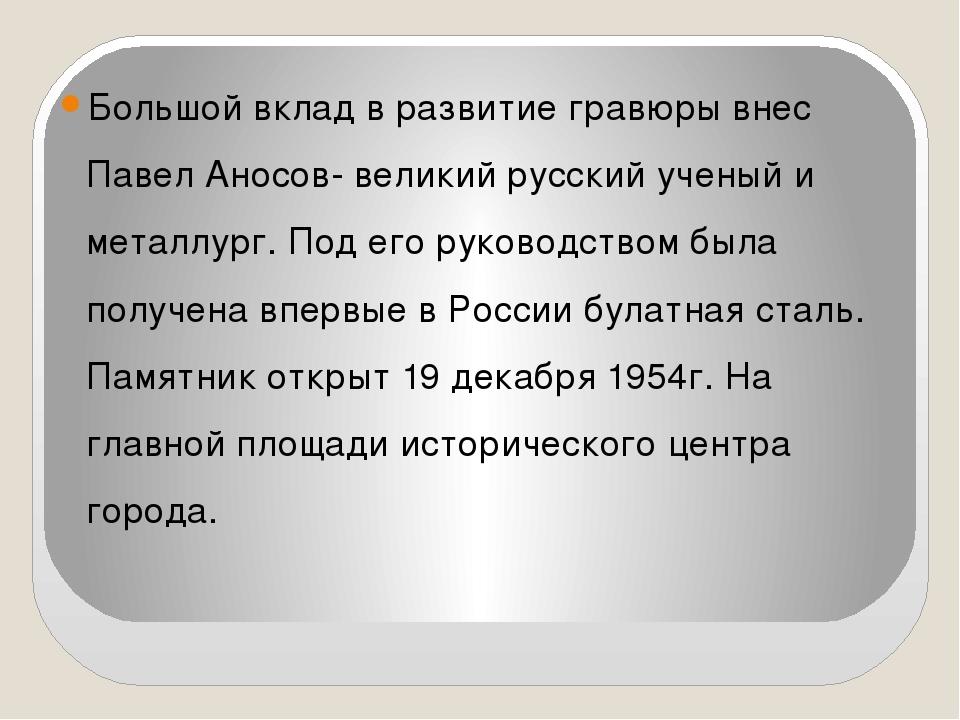 Большой вклад в развитие гравюры внес Павел Аносов- великий русский ученый и...
