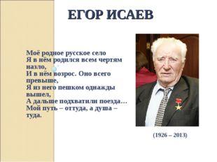 ЕГОР ИСАЕВ Моё родное русское село Я в нём родился всем чертям назло, И в нём