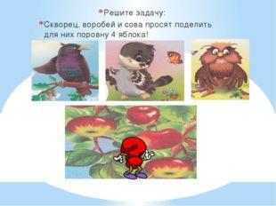 Решите задачу: Скворец, воробей и сова просят поделить для них поровну 4 ябл