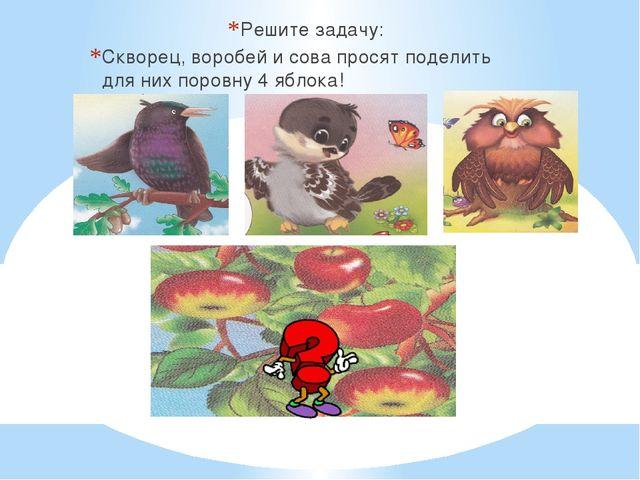 Решите задачу: Скворец, воробей и сова просят поделить для них поровну 4 ябл...