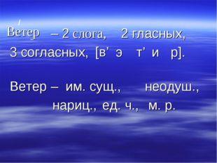 / Ветер – 2 слога, _ 2 гласных, 3 согласных, [в' э и Ветер – им. сущ., неодуш