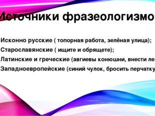 Источники фразеологизмов Исконно русские ( топорная работа, зелёная улица); С