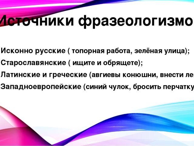 Источники фразеологизмов Исконно русские ( топорная работа, зелёная улица); С...