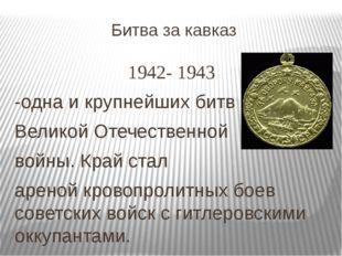 Битва за кавказ 1942- 1943 -одна и крупнейших битв Великой Отечественной войн
