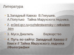 Литература 1.Западный Кавказ В.Гнеушев, А.Попутько Тайна Марухского ледника.