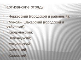 Партизанские отряды - Черкесский (городской и районный); - Микоян- Шахарский
