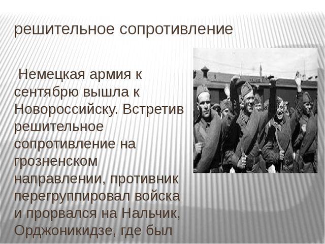 решительное сопротивление Немецкая армия к сентябрю вышла к Новороссийску. Вс...
