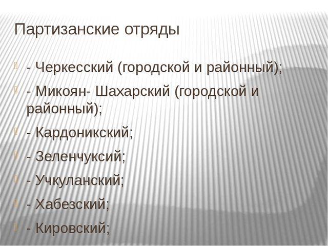 Партизанские отряды - Черкесский (городской и районный); - Микоян- Шахарский...
