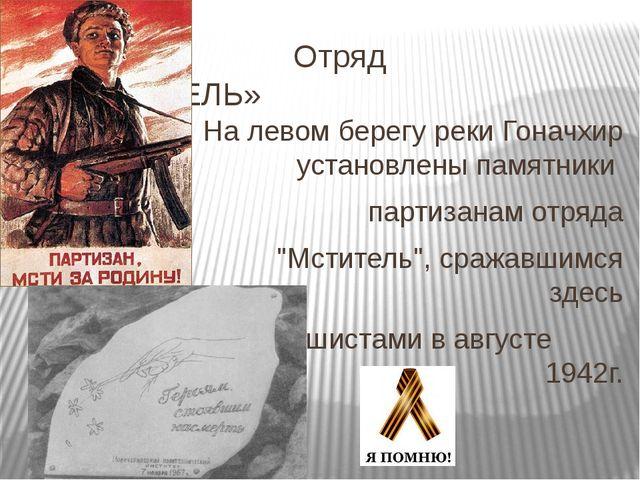 Отряд «МСИТИТЕЛЬ» На левом берегу реки Гоначхир установлены памятники партиз...