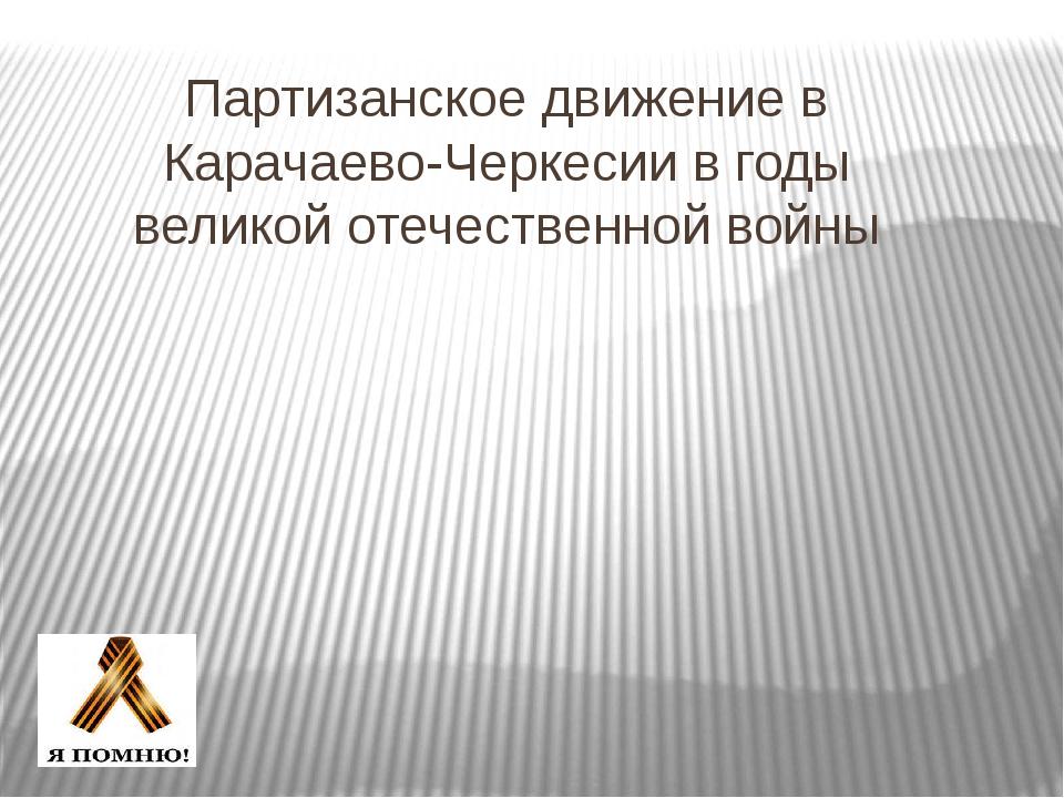 Партизанское движение в Карачаево-Черкесии в годы великой отечественной войны...