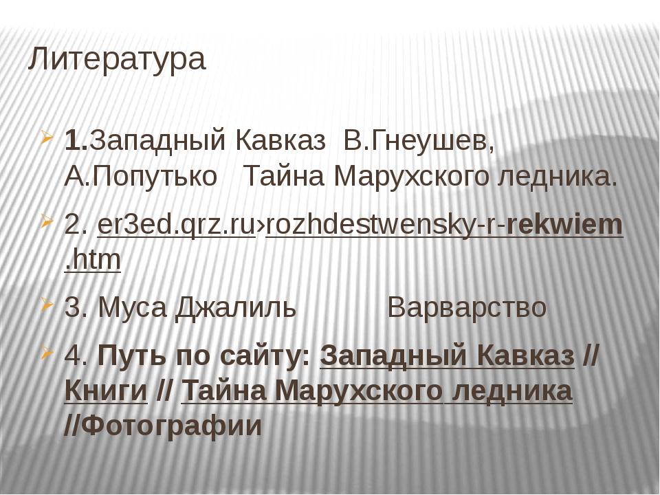 Литература 1.Западный Кавказ В.Гнеушев, А.Попутько Тайна Марухского ледника....