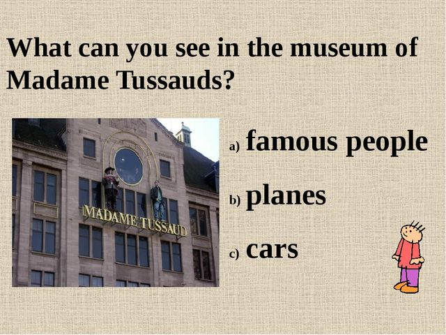 What can you see in the museum of Madame Tussauds? famous people planes cars