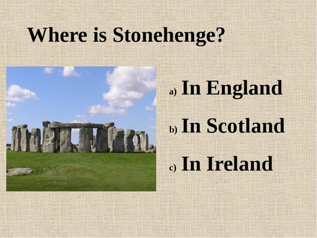 Where is Stonehenge? In England In Scotland In Ireland