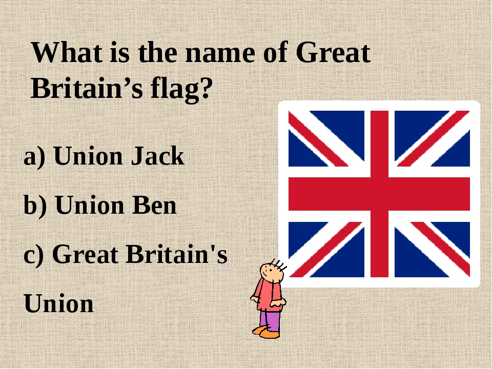 What is the name of Great Britain's flag? a) Union Jack b) Union Ben c) Great...