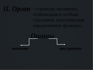 II. Орган - структура организма, отличающаяся особым строением, выполняющая о