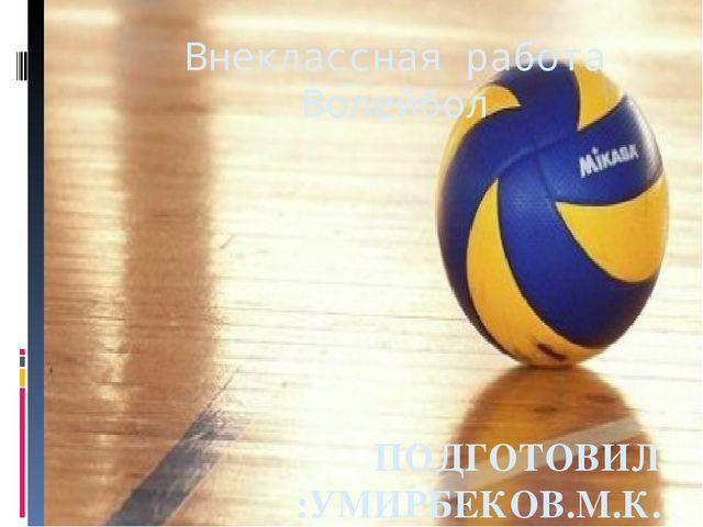 Внеклассная работа Волейбол ПОДГОТОВИЛ :УМИРБЕКОВ.М.К.