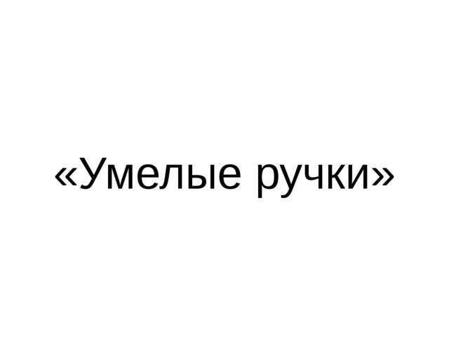 «Умелые ручки»