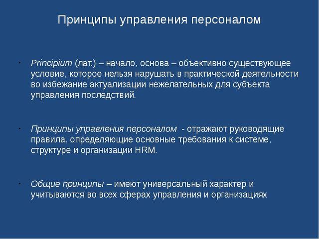 Принципы управления персоналом Principium (лат.) – начало, основа – объективн...