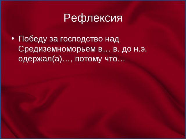 Рефлексия Победу за господство над Средиземноморьем в… в. до н.э. одержал(а)…...