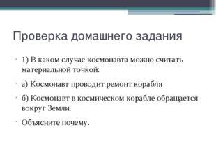 Проверка домашнего задания 1) В каком случае космонавта можно считать материа