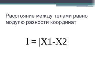 Расстояние между телами равно модулю разности координат l = |X1-X2|