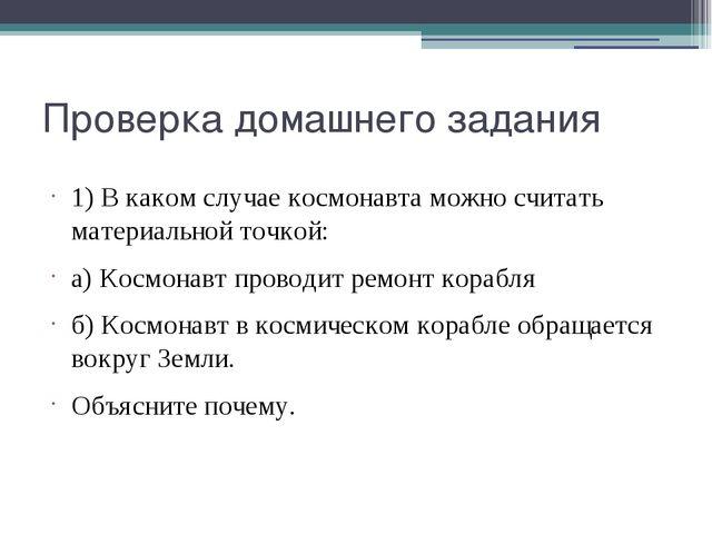 Проверка домашнего задания 1) В каком случае космонавта можно считать материа...