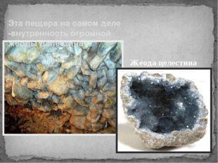 Эта пещера на самом деле -внутренность огромной жеоды целестина Жеода целестина