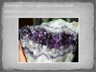 Аметист – это кристаллический минерал. Аметистявляетсяцветной разновидность