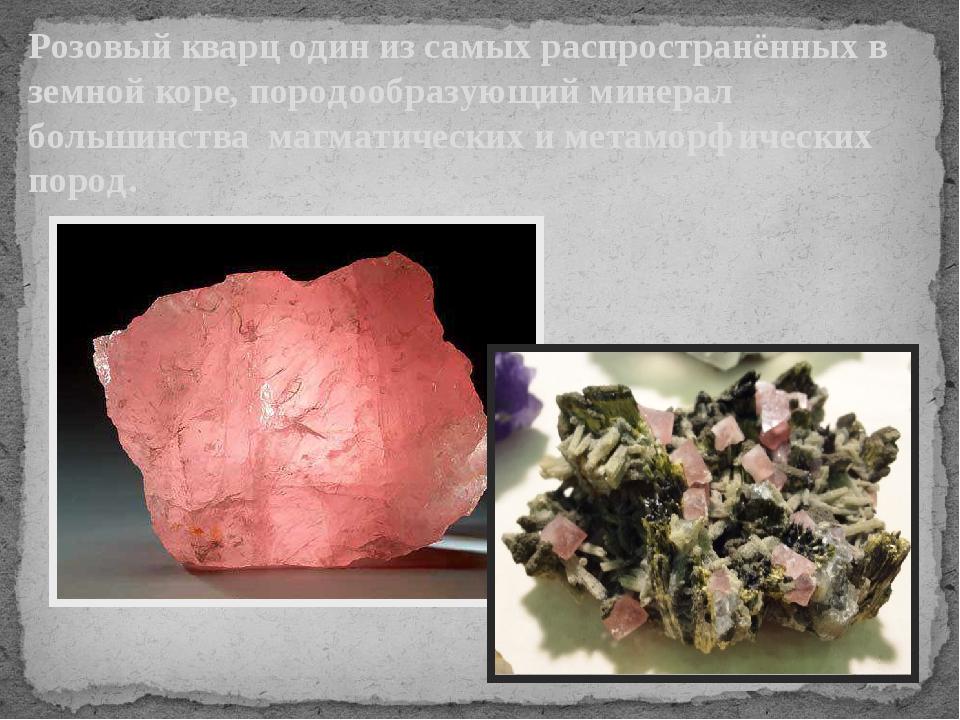 Розовый кварц один из самых распространённых в земной коре, породообразующий...